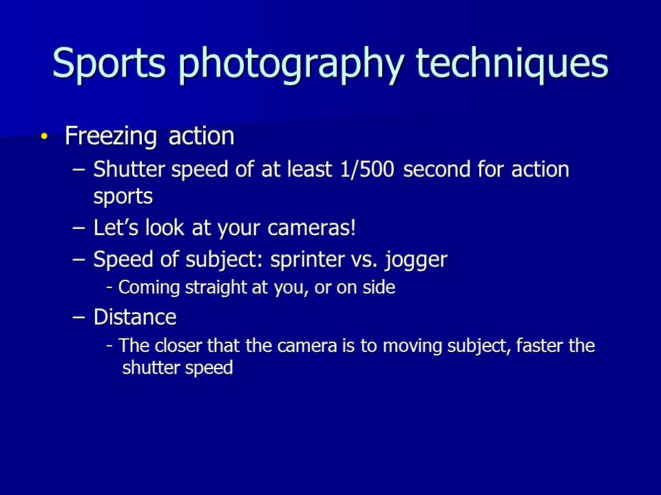 Sports photography techniques Freezing action Freezing action –Shutter speed of at least 1/500 second for action sports –Let's look at your cameras.