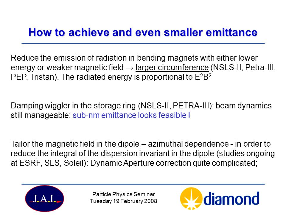 Particle Physics Seminar Tuesday 19 February 2008 How to achieve and even smaller emittance Reduce the emission of radiation in bending magnets with either lower energy or weaker magnetic field → larger circumference (NSLS-II, Petra-III, PEP, Tristan).
