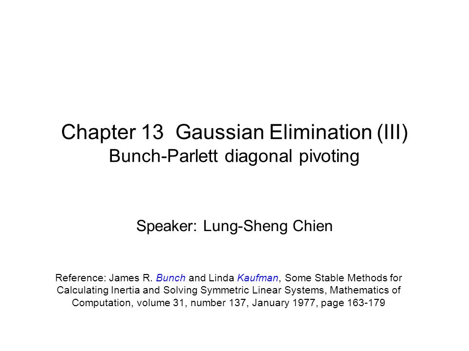 Chapter 13 Gaussian Elimination (III) Bunch-Parlett diagonal pivoting Reference: James R. Bunch and Linda Kaufman, Some Stable Methods for Calculating