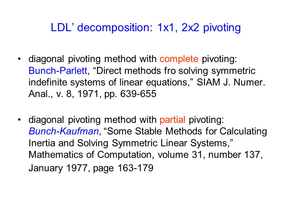 "LDL' decomposition: 1x1, 2x2 pivoting diagonal pivoting method with complete pivoting: Bunch-Parlett, ""Direct methods fro solving symmetric indefinite"