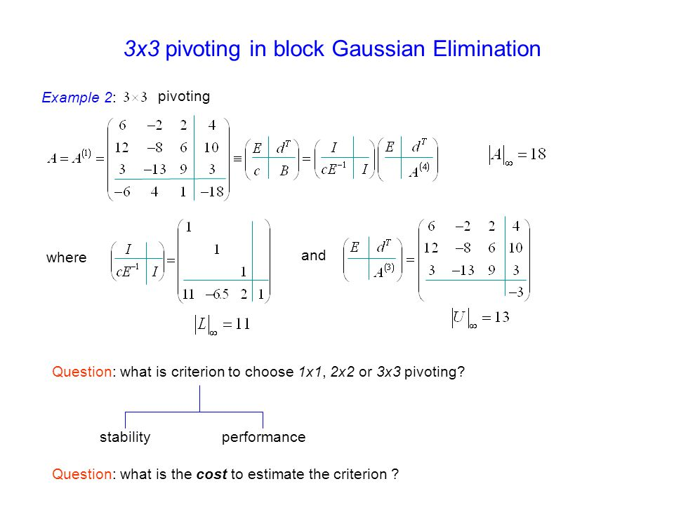 Example 2: pivoting where and 3x3 pivoting in block Gaussian Elimination Question: what is criterion to choose 1x1, 2x2 or 3x3 pivoting? stabilityperf