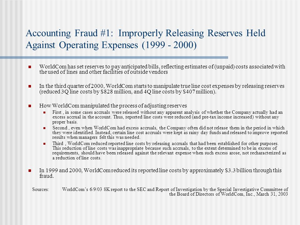 Accounting Fraud #1: Improperly Releasing Reserves Held Against Operating Expenses (1999 - 2000) WorldCom has set reserves to pay anticipated bills, reflecting estimates of (unpaid) costs associated with the used of lines and other facilities of outside vendors In the third quarter of 2000, WorldCom starts to manipulate true line cost expenses by releasing reserves (reduced 3Q line costs by $828 million, and 4Q line costs by $407 million).