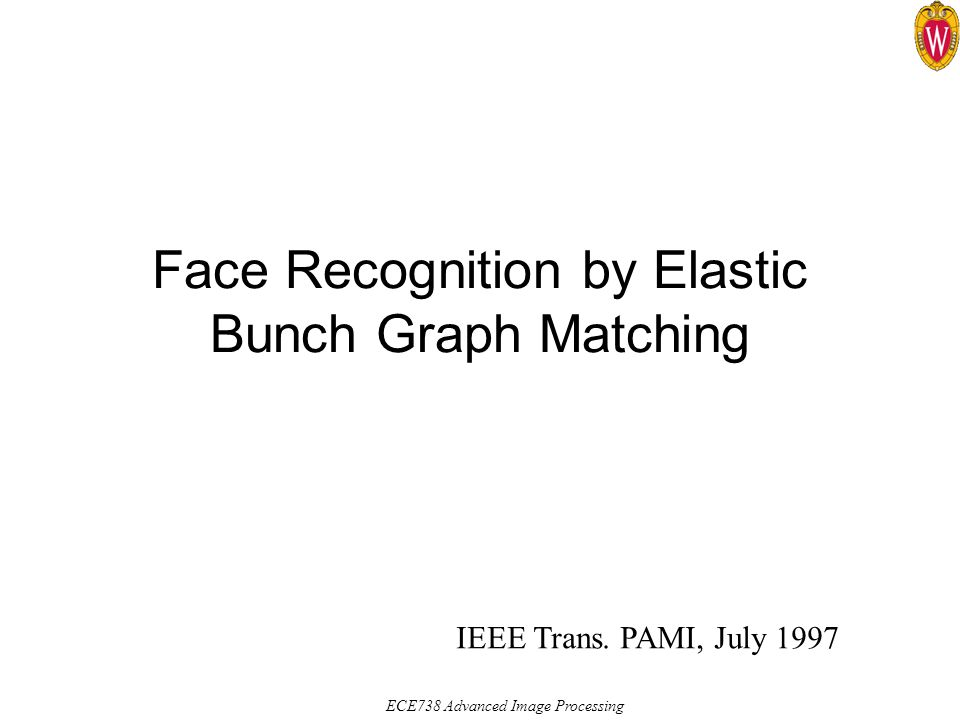 ECE738 Advanced Image Processing Face Recognition by Elastic Bunch Graph Matching IEEE Trans.
