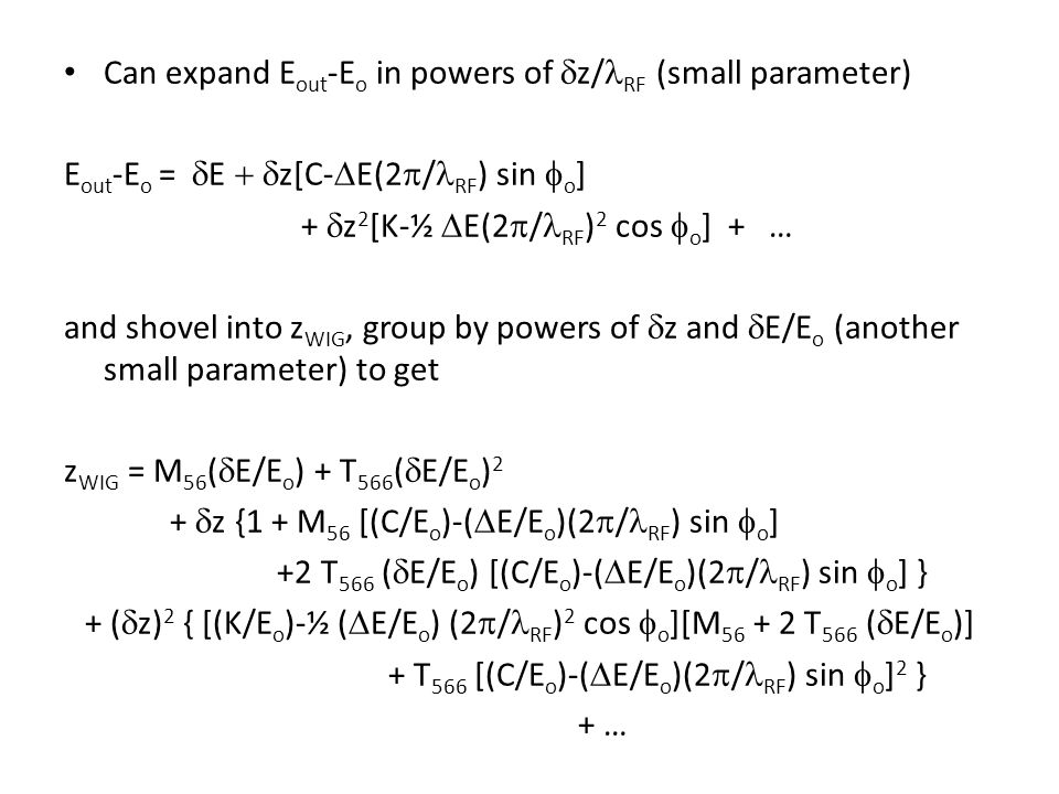 Can expand E out -E o in powers of  z/ RF (small parameter) E out -E o =  E  z[C-  E(2  / RF ) sin  o ] +  z 2 [K-½  E(2  / RF ) 2 cos  o ] + … and shovel into z WIG, group by powers of  z and  E/E o (another small parameter) to get z WIG = M 56 (  E/E o ) + T 566 (  E/E o ) 2 +  z {1 + M 56 [(C/E o )-(  E/E o )(2  / RF ) sin  o ] +2 T 566 (  E/E o ) [(C/E o )-(  E/E o )(2  / RF ) sin  o ] } + (  z) 2 { [(K/E o )-½ (  E/E o ) (2  / RF ) 2 cos  o ][M 56 + 2 T 566 (  E/E o )] + T 566 [(C/E o )-(  E/E o )(2  / RF ) sin  o ] 2 } + …