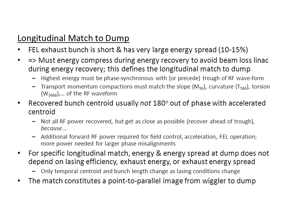 Longitudinal Match to Dump FEL exhaust bunch is short & has very large energy spread (10-15%) => Must energy compress during energy recovery to avoid beam loss linac during energy recovery; this defines the longitudinal match to dump – Highest energy must be phase-synchronous with (or precede) trough of RF wave-form – Transport momentum compactions must match the slope (M 56 ), curvature (T 566 ), torsion (W 5666 ),… of the RF waveform Recovered bunch centroid usually not 180 o out of phase with accelerated centroid – Not all RF power recovered, but get as close as possible (recover ahead of trough), because… – Additional forward RF power required for field control, acceleration, FEL operation; more power needed for larger phase misalignments For specific longitudinal match, energy & energy spread at dump does not depend on lasing efficiency, exhaust energy, or exhaust energy spread – Only temporal centroid and bunch length change as lasing conditions change The match constitutes a point-to-parallel image from wiggler to dump