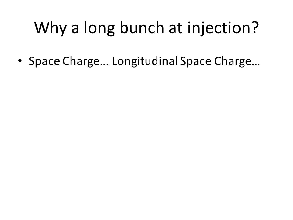 Why a long bunch at injection? Space Charge… Longitudinal Space Charge…