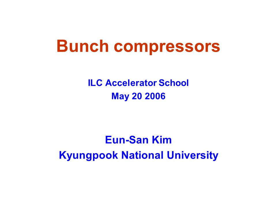 Bunch compressors ILC Accelerator School May 20 2006 Eun-San Kim Kyungpook National University