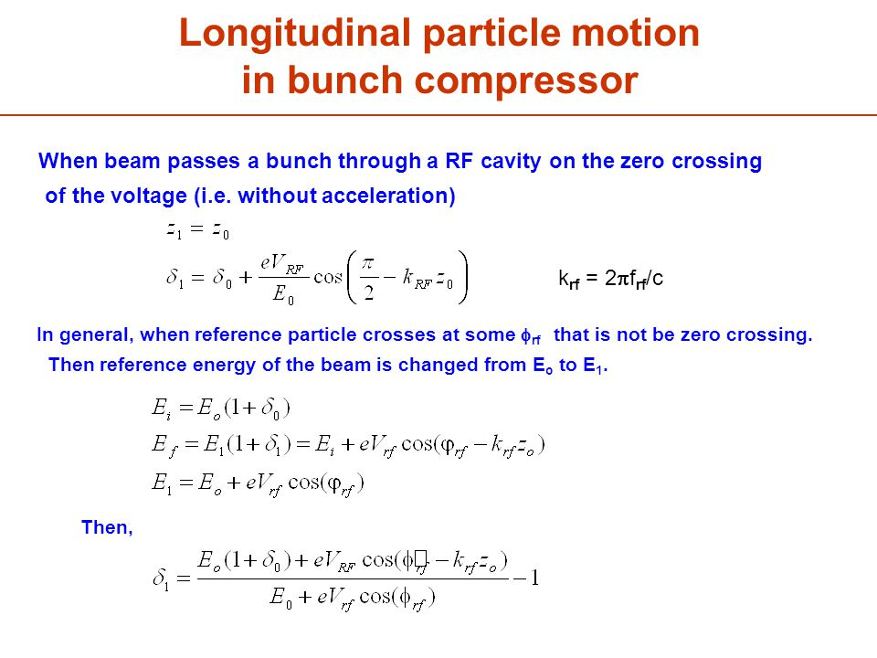 Longitudinal particle motion in bunch compressor k rf = 2  f rf /c When beam passes a bunch through a RF cavity on the zero crossing of the voltage (i.e.
