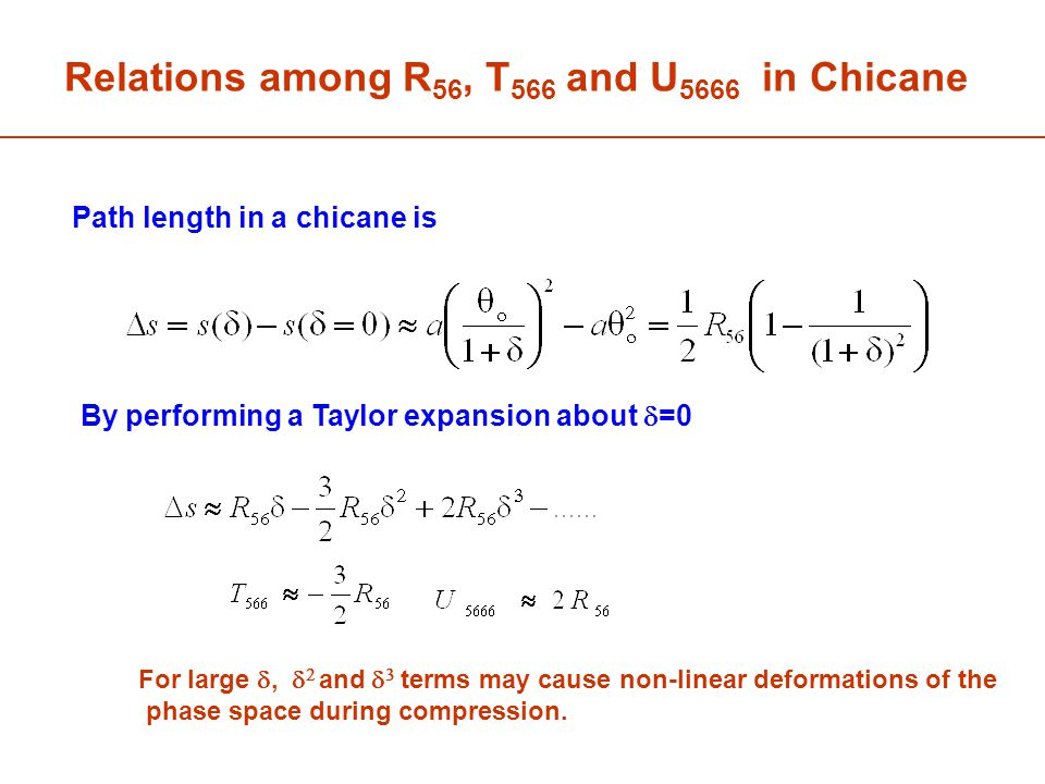 By performing a Taylor expansion about  =0 Path length in a chicane is Relations among R 56, T 566 and U 5666 in Chicane For large ,   and   terms may cause non-linear deformations of the phase space during compression.