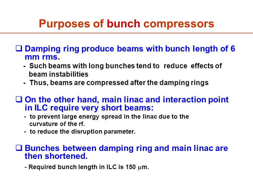 Purposes of bunch compressors  Damping ring produce beams with bunch length of 6 mm rms.
