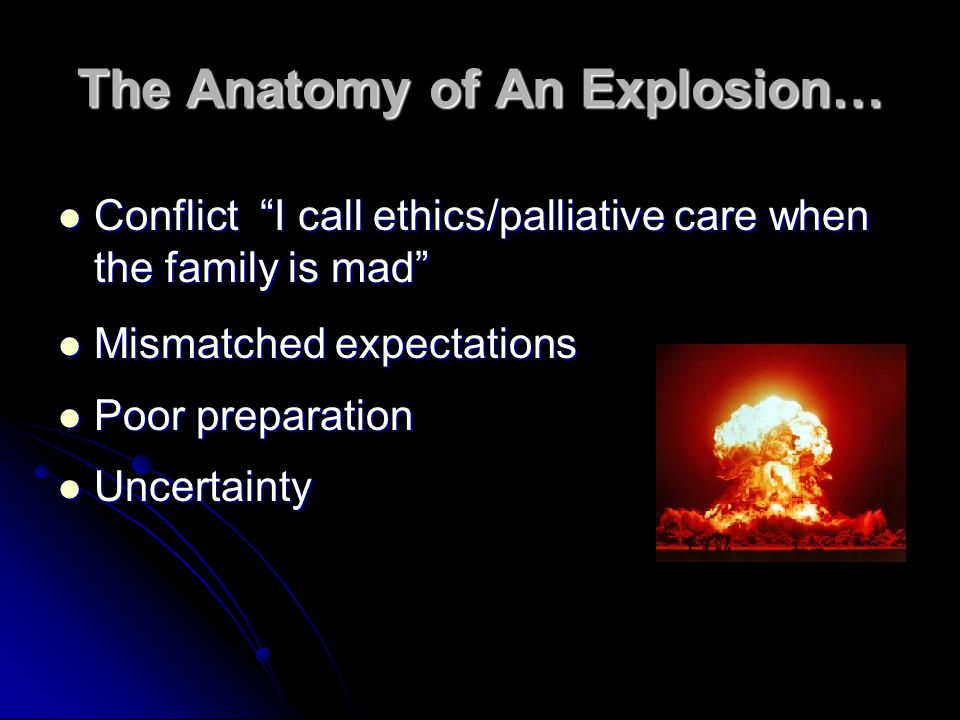 The Anatomy of An Explosion… Conflict I call ethics/palliative care when the family is mad Conflict I call ethics/palliative care when the family is mad Mismatched expectations Mismatched expectations Poor preparation Poor preparation Uncertainty Uncertainty