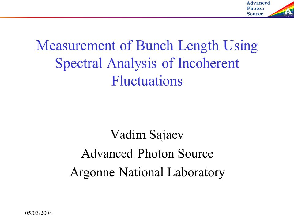 05/03/2004 Measurement of Bunch Length Using Spectral Analysis of Incoherent Fluctuations Vadim Sajaev Advanced Photon Source Argonne National Laborat