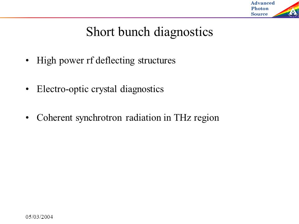 05/03/2004 Short bunch diagnostics High power rf deflecting structures Electro-optic crystal diagnostics Coherent synchrotron radiation in THz region