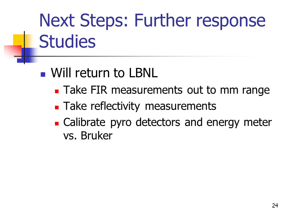24 Next Steps: Further response Studies Will return to LBNL Take FIR measurements out to mm range Take reflectivity measurements Calibrate pyro detectors and energy meter vs.