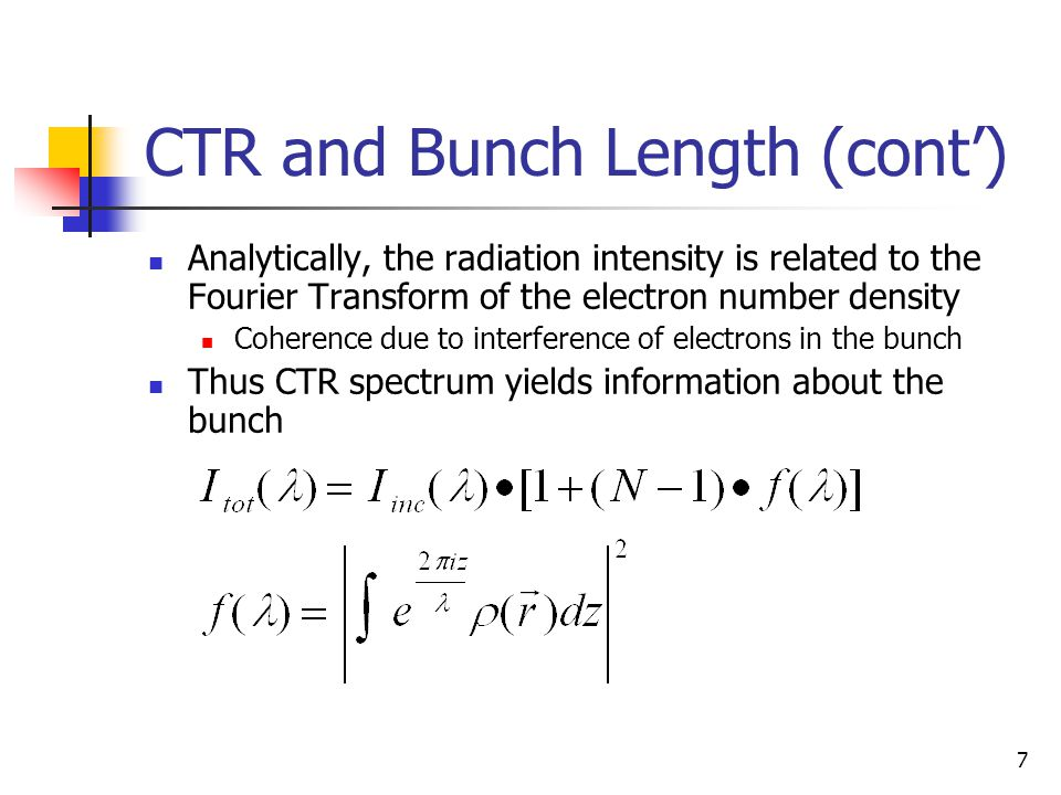 7 CTR and Bunch Length (cont') Analytically, the radiation intensity is related to the Fourier Transform of the electron number density Coherence due to interference of electrons in the bunch Thus CTR spectrum yields information about the bunch