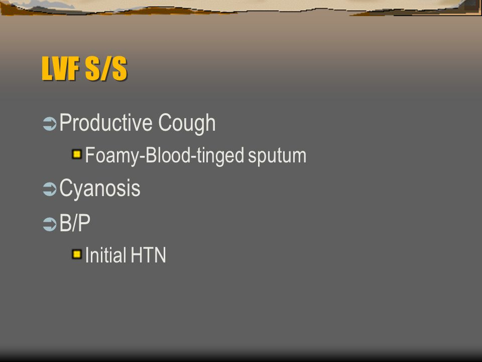 LVF S/S  Productive Cough Foamy-Blood-tinged sputum  Cyanosis  B/P Initial HTN