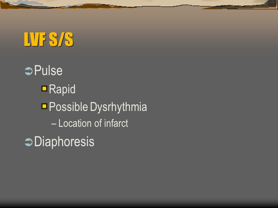 LVF S/S  Pulse Rapid Possible Dysrhythmia –Location of infarct  Diaphoresis
