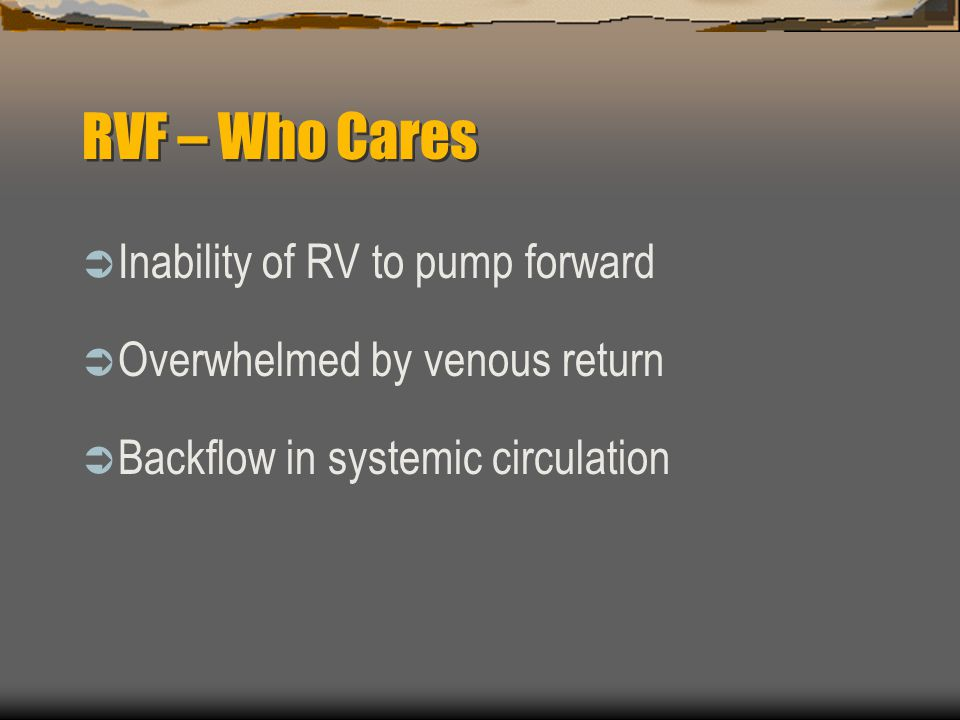 RVF – Who Cares  Inability of RV to pump forward  Overwhelmed by venous return  Backflow in systemic circulation