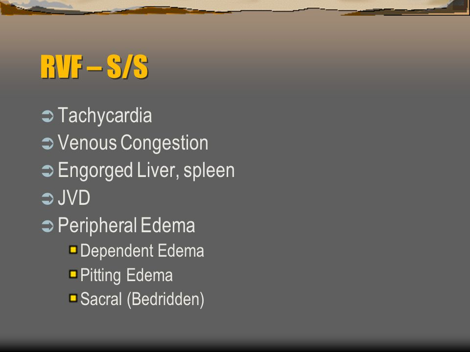 RVF – S/S  Tachycardia  Venous Congestion  Engorged Liver, spleen  JVD  Peripheral Edema Dependent Edema Pitting Edema Sacral (Bedridden)