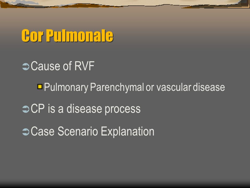 Cor Pulmonale  Cause of RVF Pulmonary Parenchymal or vascular disease  CP is a disease process  Case Scenario Explanation
