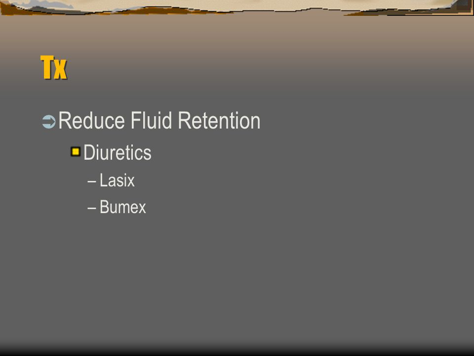 Tx  Reduce Fluid Retention Diuretics –Lasix –Bumex