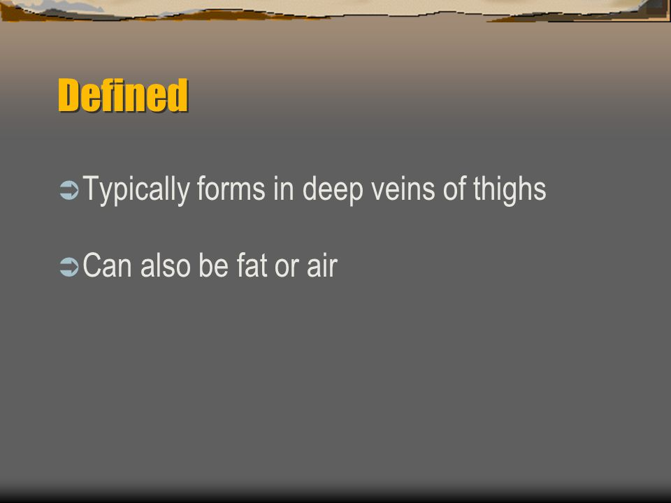 Defined  Typically forms in deep veins of thighs  Can also be fat or air
