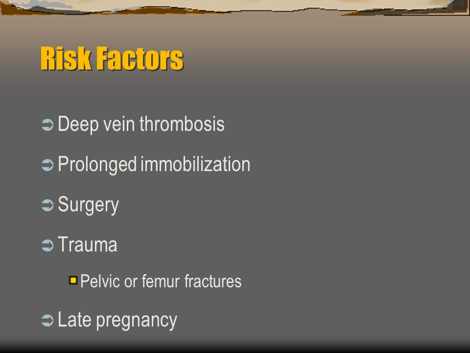 Risk Factors  Deep vein thrombosis  Prolonged immobilization  Surgery  Trauma Pelvic or femur fractures  Late pregnancy