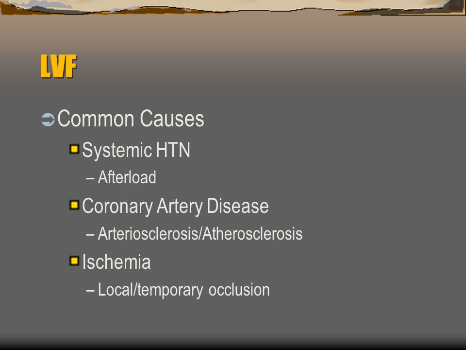LVF  Common Causes Systemic HTN –Afterload Coronary Artery Disease –Arteriosclerosis/Atherosclerosis Ischemia –Local/temporary occlusion