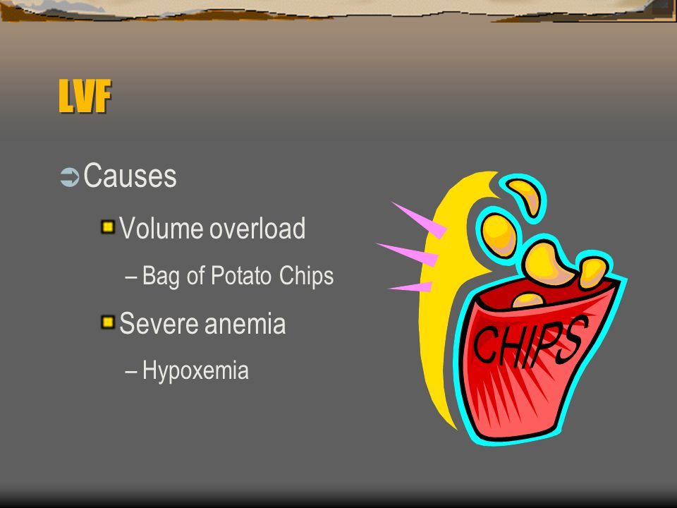 LVF  Causes Volume overload –Bag of Potato Chips Severe anemia –Hypoxemia