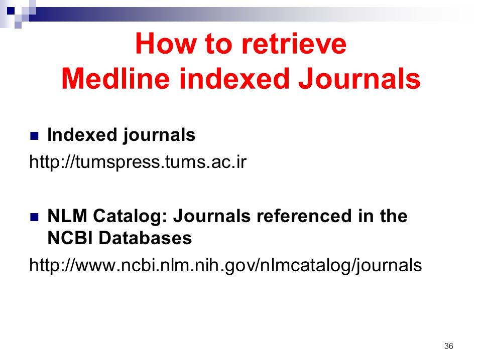How to retrieve Medline indexed Journals Indexed journals http://tumspress.tums.ac.ir NLM Catalog: Journals referenced in the NCBI Databases http://ww