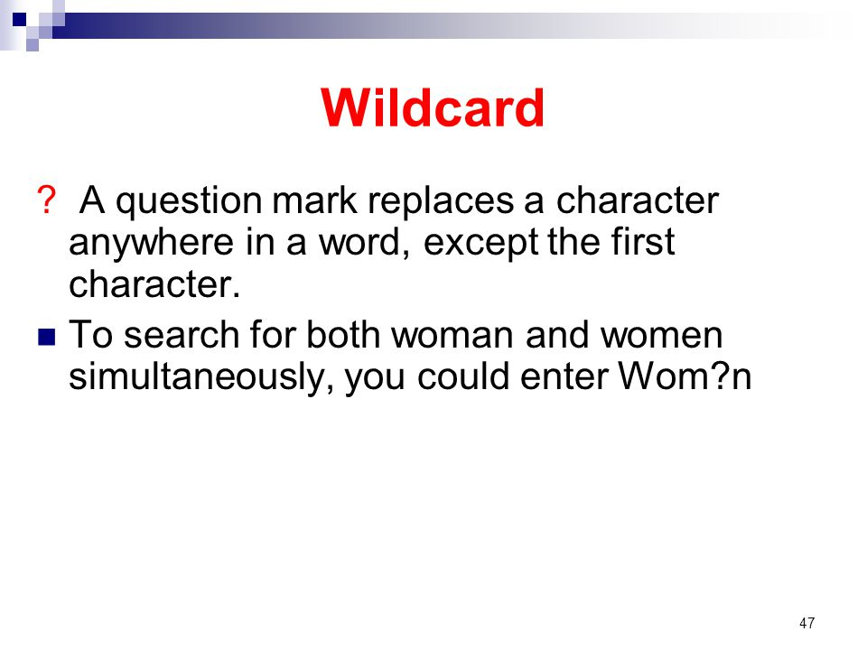 Wildcard ? A question mark replaces a character anywhere in a word, except the first character. To search for both woman and women simultaneously, you