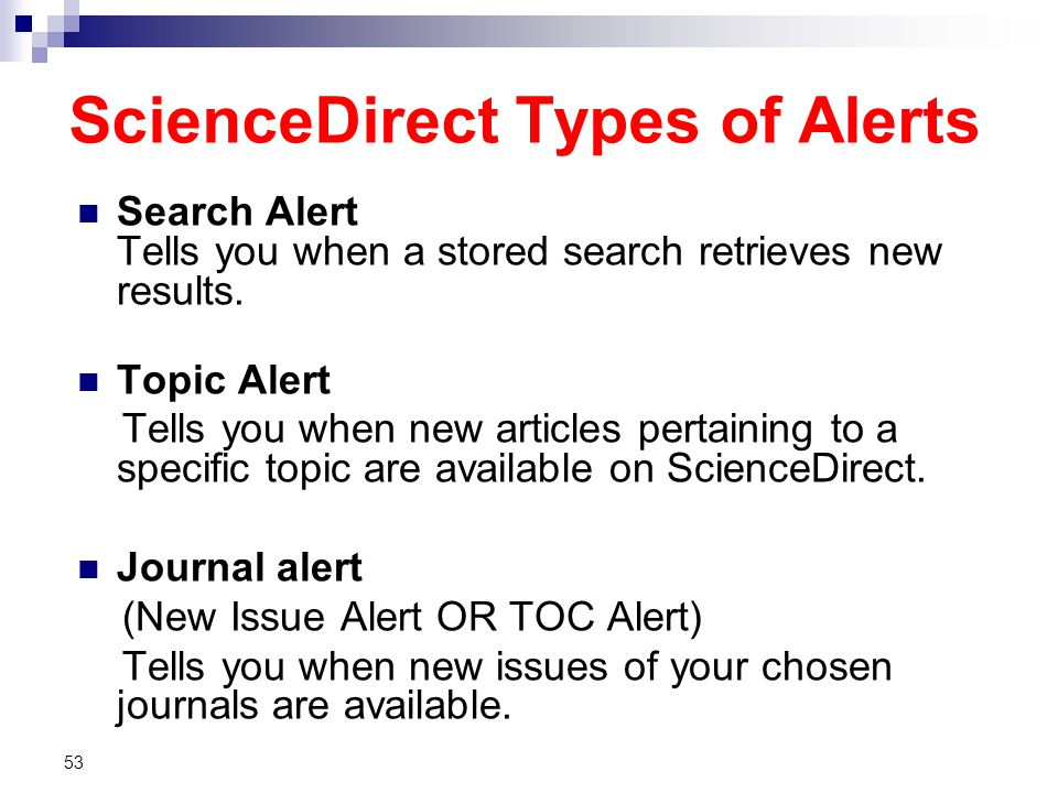 ScienceDirect Types of Alerts Search Alert Tells you when a stored search retrieves new results. Topic Alert Tells you when new articles pertaining to