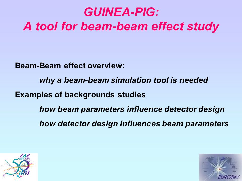 GUINEA-PIG: A tool for beam-beam effect study Beam-Beam effect overview: why a beam-beam simulation tool is needed Examples of backgrounds studies how