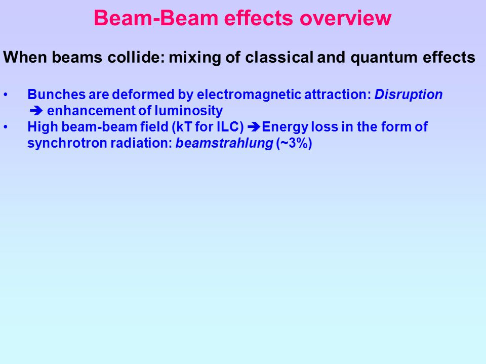 Beam-Beam effects overview When beams collide: mixing of classical and quantum effects Bunches are deformed by electromagnetic attraction: Disruption  enhancement of luminosity High beam-beam field (kT for ILC)  Energy loss in the form of synchrotron radiation: beamstrahlung (~3%)