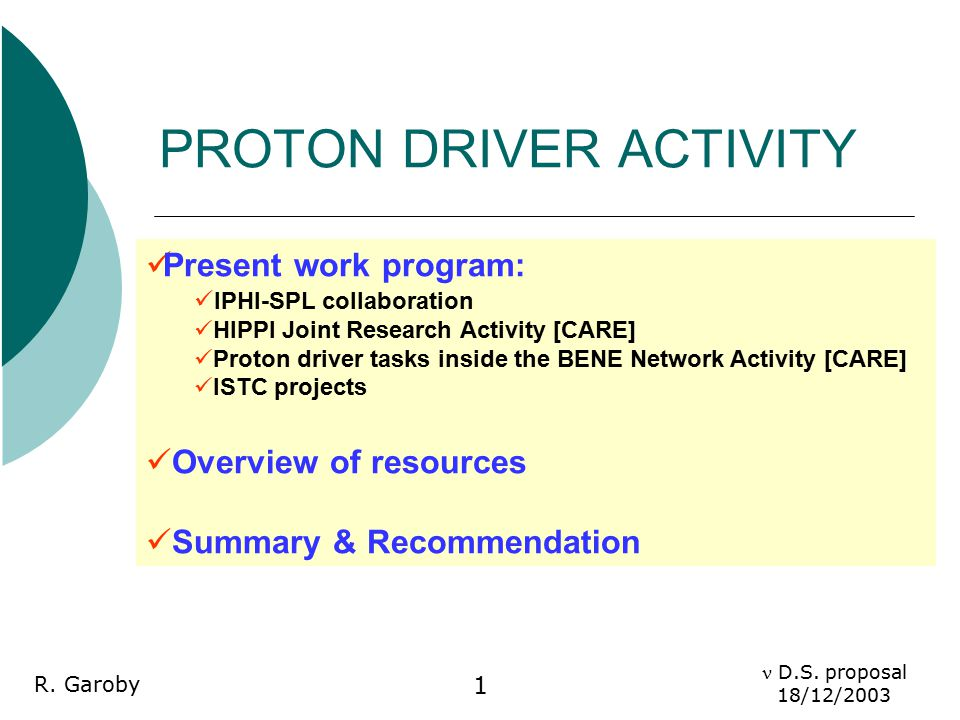 D.S. proposal 18/12/2003 R. Garoby 1 PROTON DRIVER ACTIVITY Present work program: IPHI-SPL collaboration HIPPI Joint Research Activity [CARE] Proton d