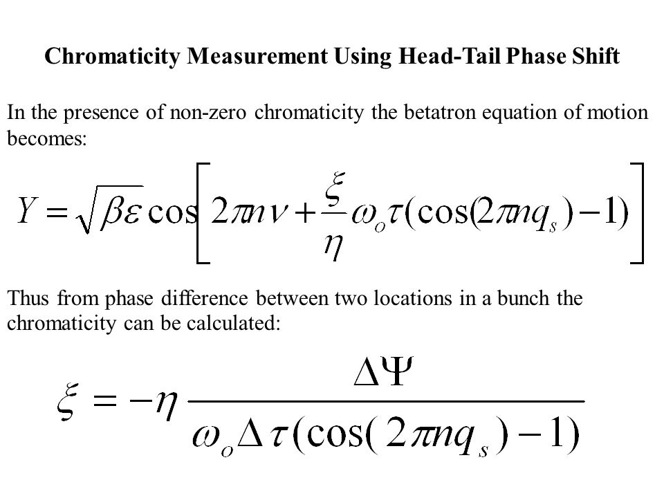 Chromaticity Measurement Using Head-Tail Phase Shift In the presence of non-zero chromaticity the betatron equation of motion becomes: Thus from phase difference between two locations in a bunch the chromaticity can be calculated:
