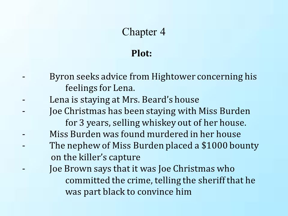 Chapter 4 Plot: - Byron seeks advice from Hightower concerning his feelings for Lena. - Lena is staying at Mrs. Beard's house - Joe Christmas has been