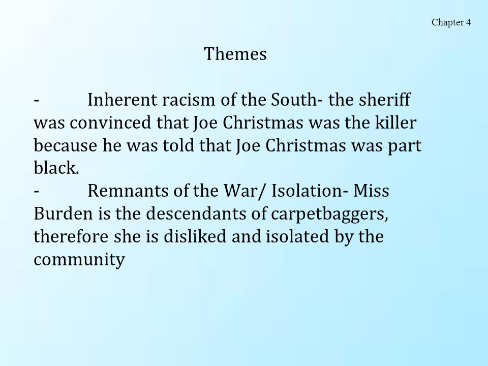 Themes - Inherent racism of the South- the sheriff was convinced that Joe Christmas was the killer because he was told that Joe Christmas was part bla