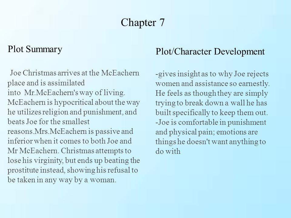 Chapter 7 Plot Summary Joe Christmas arrives at the McEachern place and is assimilated into Mr.McEachern's way of living. McEachern is hypocritical ab