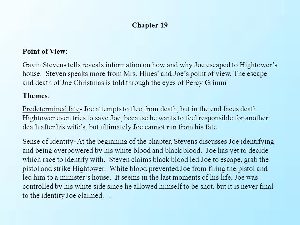 Chapter 19 Point of View: Gavin Stevens tells reveals information on how and why Joe escaped to Hightower's house. Steven speaks more from Mrs. Hines'
