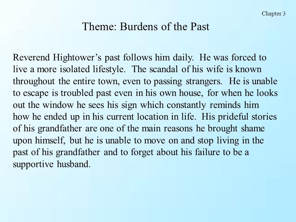 Theme: Burdens of the Past Reverend Hightower's past follows him daily. He was forced to live a more isolated lifestyle. The scandal of his wife is kn