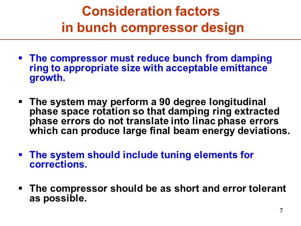 8 Initial beam parameters in bunch compressors  Initial beam energy : 5 GeV  rms initial horizontal emittance : 8  m  rms initial vertical emittance : 20 nm  rms initial bunch length : 9 mm  rms final bunch length : 0.3 mm  compression ratio : 30  rms initial energy spread : 0.15 %  charge / bunch : 3.2 nC (N=2x10 10 )