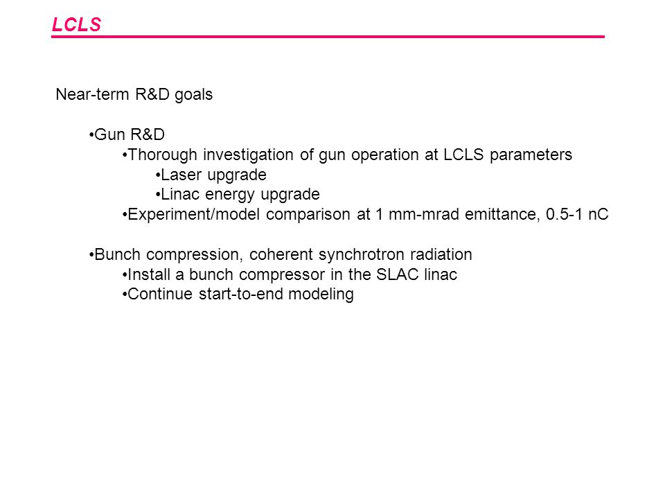 LCLS Near-term R&D goals Gun R&D Thorough investigation of gun operation at LCLS parameters Laser upgrade Linac energy upgrade Experiment/model compar