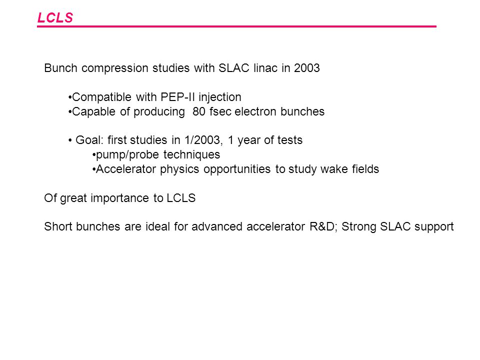 LCLS Bunch compression studies with SLAC linac in 2003 Compatible with PEP-II injection Capable of producing 80 fsec electron bunches Goal: first studies in 1/2003, 1 year of tests pump/probe techniques Accelerator physics opportunities to study wake fields Of great importance to LCLS Short bunches are ideal for advanced accelerator R&D; Strong SLAC support