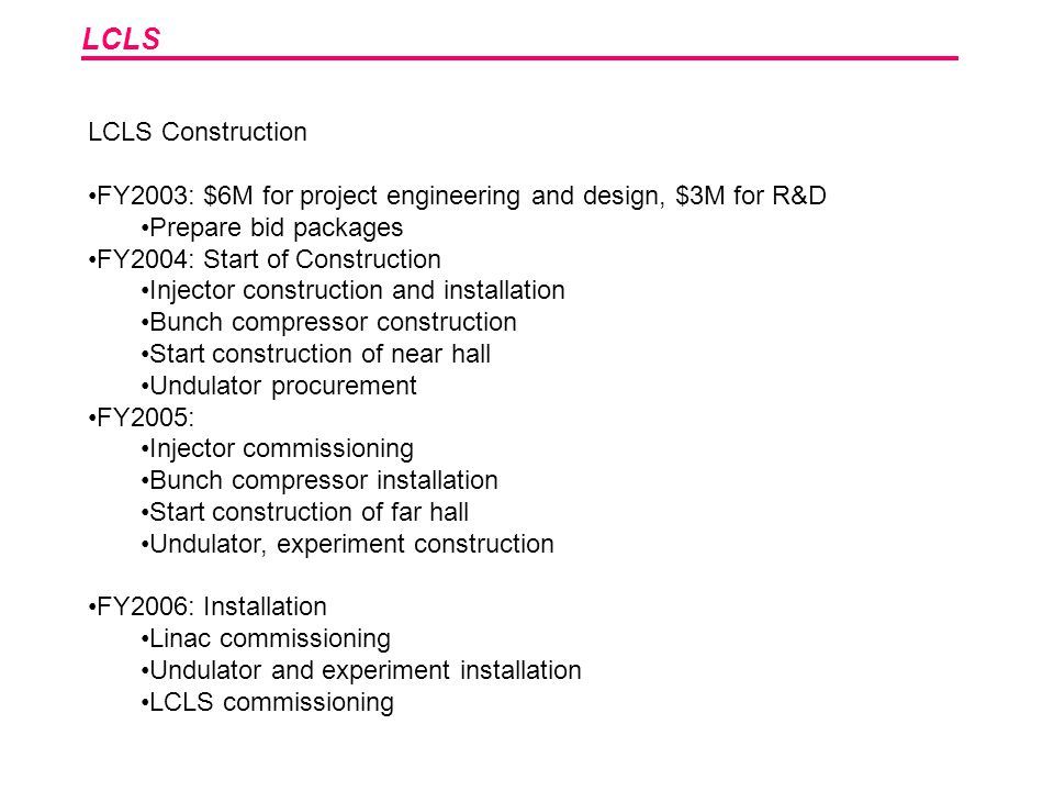 LCLS LCLS Construction FY2003: $6M for project engineering and design, $3M for R&D Prepare bid packages FY2004: Start of Construction Injector constru