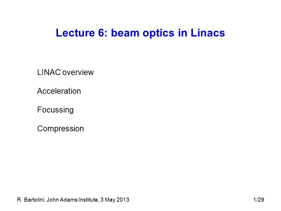 R. Bartolini, John Adams Institute, 3 May 20131/29 Lecture 6: beam optics in Linacs LINAC overview Acceleration Focussing Compression