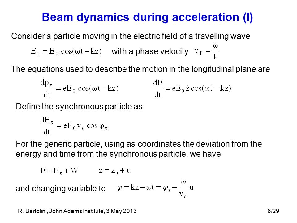 6/29 Beam dynamics during acceleration (I) Consider a particle moving in the electric field of a travelling wave with a phase velocity The equations used to describe the motion in the longitudinal plane are Define the synchronous particle as For the generic particle, using as coordinates the deviation from the energy and time from the synchronous particle, we have and changing variable to R.