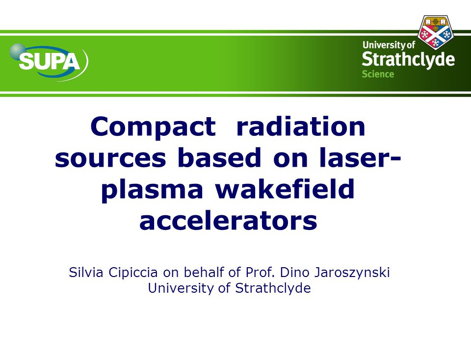 Compact radiation sources based on laser- plasma wakefield accelerators Silvia Cipiccia on behalf of Prof. Dino Jaroszynski University of Strathclyde