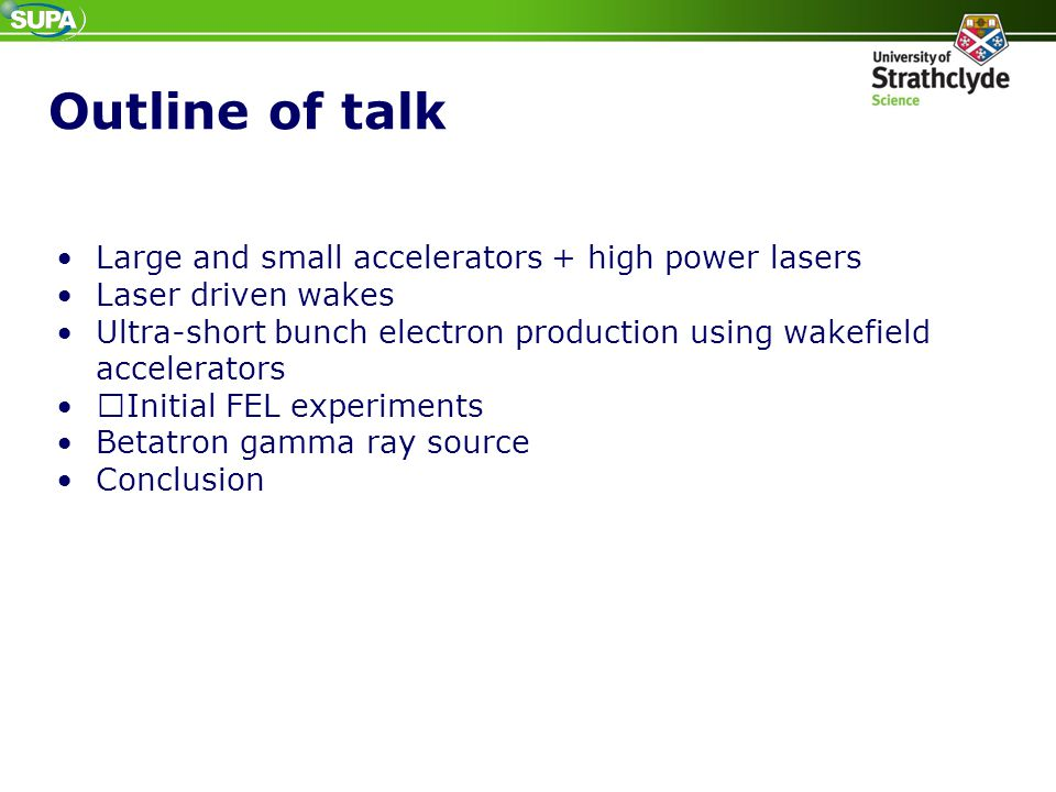 Outline of talk Large and small accelerators + high power lasers Laser driven wakes Ultra-short bunch electron production using wakefield accelerators
