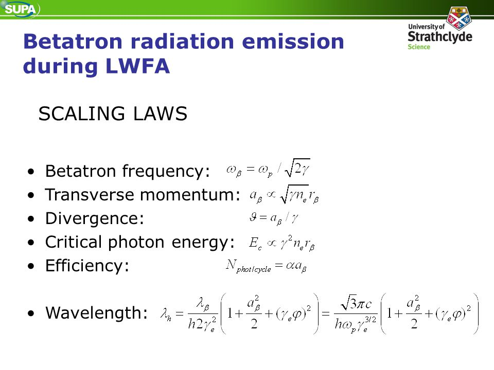 SCALING LAWS Betatron frequency: Transverse momentum: Divergence: Critical photon energy: Efficiency: Wavelength: Betatron radiation emission during L